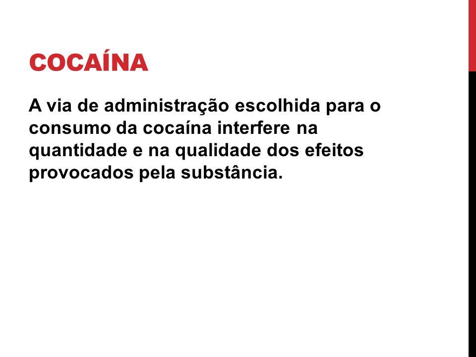 COCAÍNA A via de administração escolhida para o consumo da cocaína interfere na quantidade e na qualidade dos efeitos provocados pela substância.