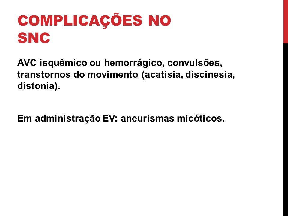 COMPLICAÇÕES NO SNC AVC isquêmico ou hemorrágico, convulsões, transtornos do movimento (acatisia, discinesia, distonia). Em administração EV: aneurism