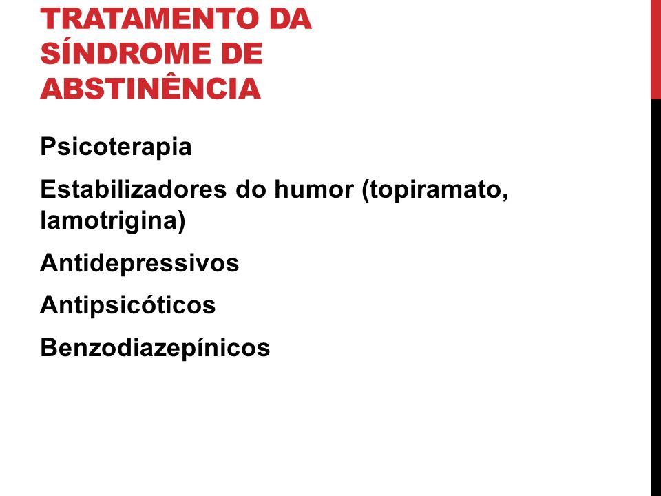 TRATAMENTO DA SÍNDROME DE ABSTINÊNCIA Psicoterapia Estabilizadores do humor (topiramato, lamotrigina) Antidepressivos Antipsicóticos Benzodiazepínicos