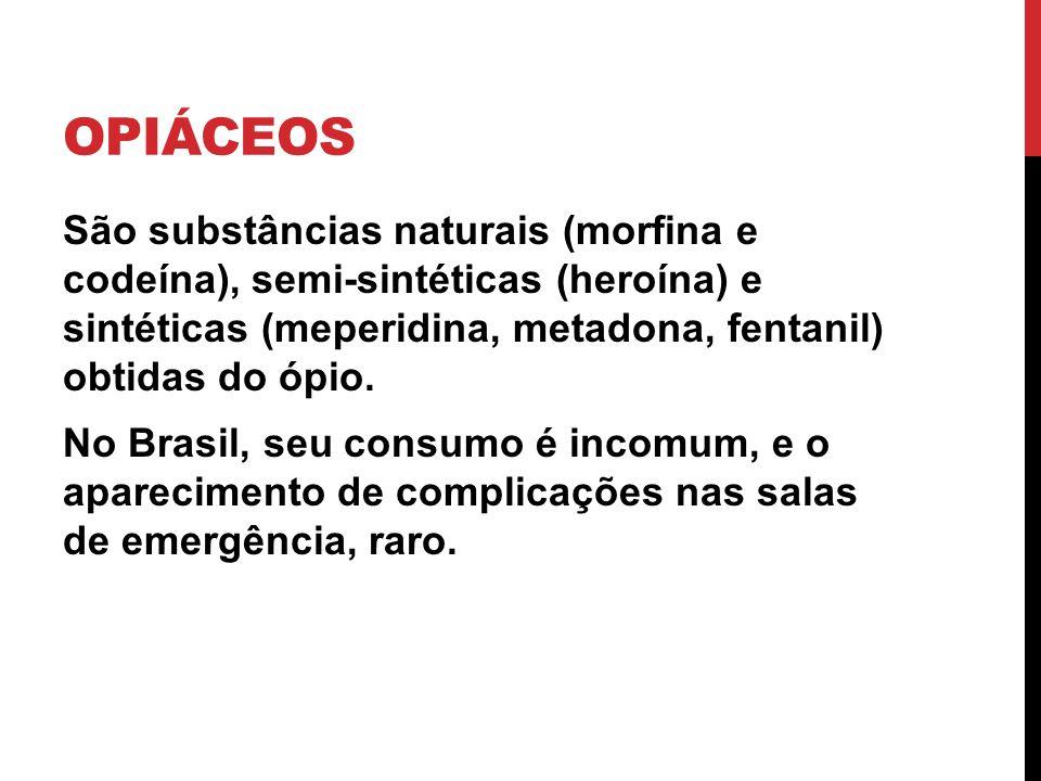 OPIÁCEOS São substâncias naturais (morfina e codeína), semi-sintéticas (heroína) e sintéticas (meperidina, metadona, fentanil) obtidas do ópio. No Bra