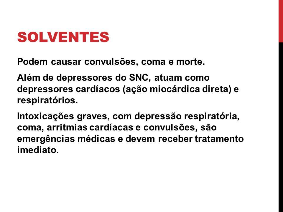 SOLVENTES Podem causar convulsões, coma e morte. Além de depressores do SNC, atuam como depressores cardíacos (ação miocárdica direta) e respiratórios