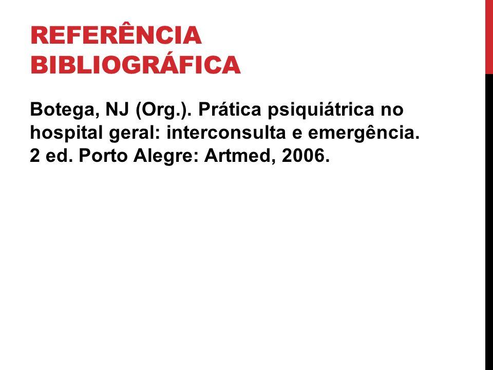 REFERÊNCIA BIBLIOGRÁFICA Botega, NJ (Org.). Prática psiquiátrica no hospital geral: interconsulta e emergência. 2 ed. Porto Alegre: Artmed, 2006.