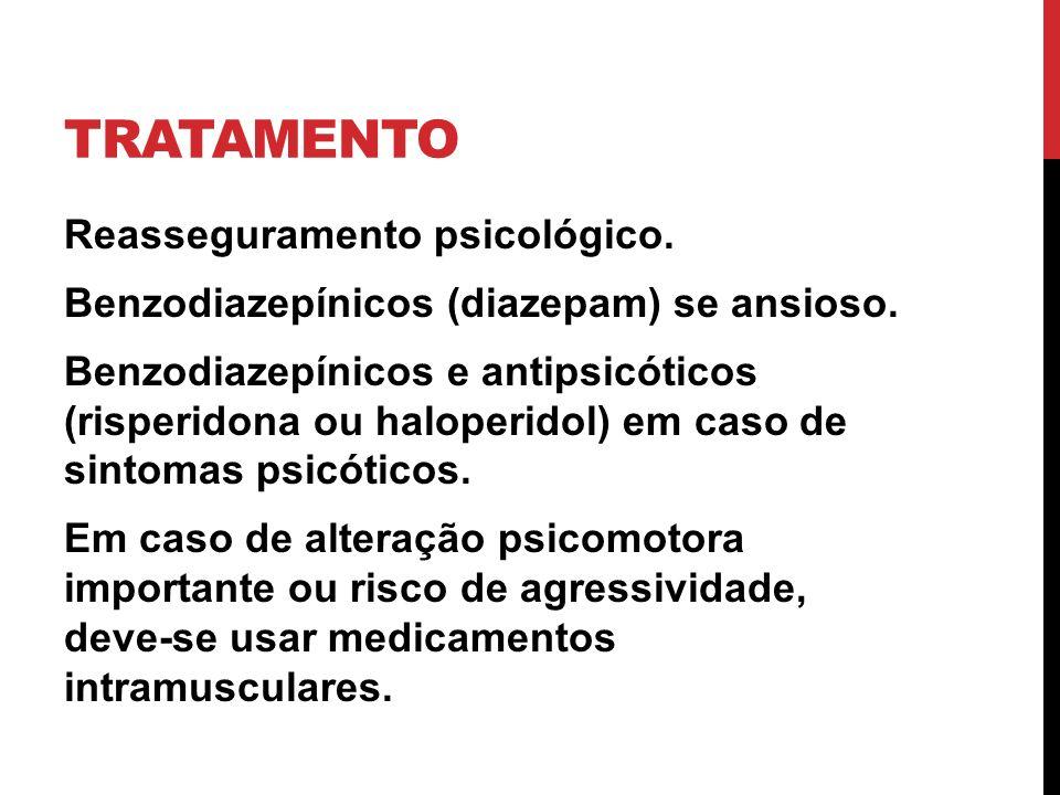 TRATAMENTO Reasseguramento psicológico. Benzodiazepínicos (diazepam) se ansioso. Benzodiazepínicos e antipsicóticos (risperidona ou haloperidol) em ca
