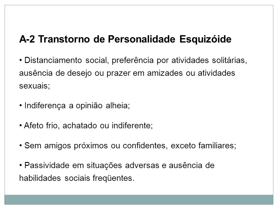 Personalidade A-2 Transtorno de Personalidade Esquizóide Distanciamento social, preferência por atividades solitárias, ausência de desejo ou prazer em
