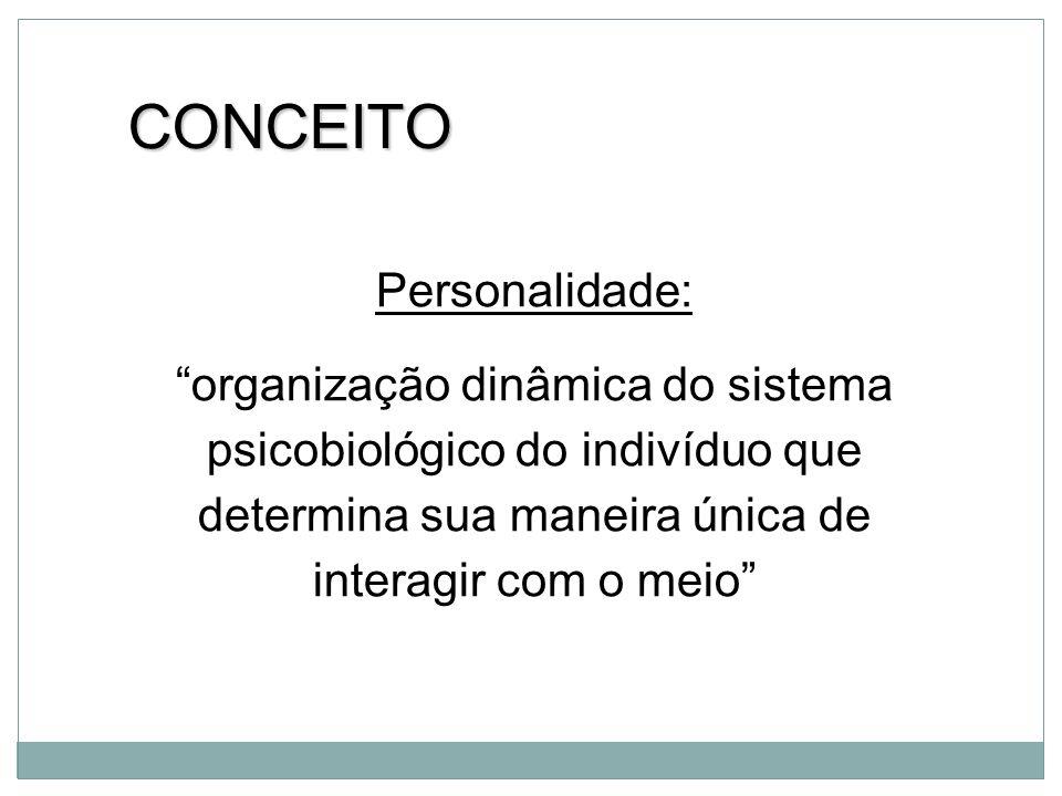 Personalidade: organização dinâmica do sistema psicobiológico do indivíduo que determina sua maneira única de interagir com o meio CONCEITO