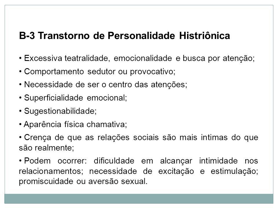 Personalidade B-3 Transtorno de Personalidade Histriônica Excessiva teatralidade, emocionalidade e busca por atenção; Comportamento sedutor ou provoca