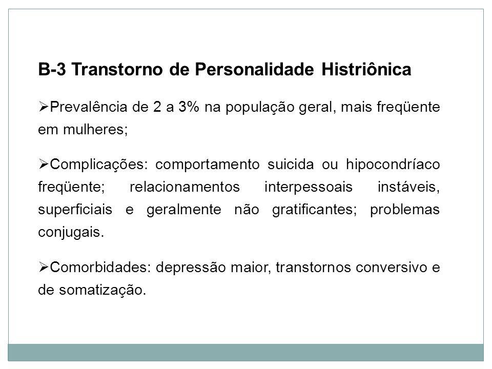 Personalidade B-3 Transtorno de Personalidade Histriônica Prevalência de 2 a 3% na população geral, mais freqüente em mulheres; Complicações: comporta