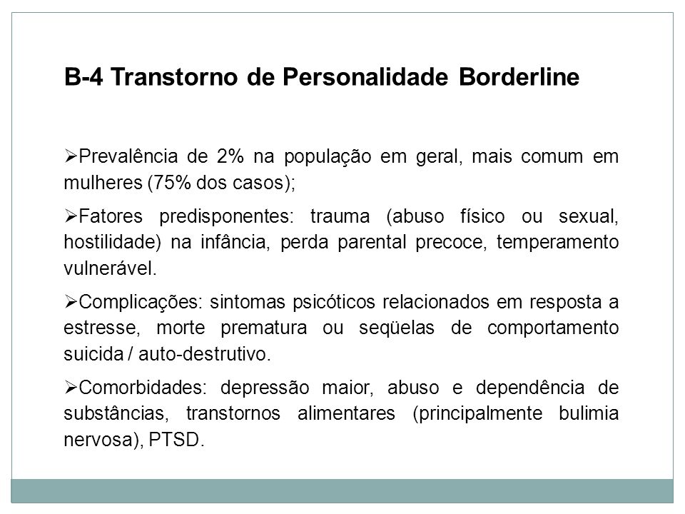 Personalidade B-4 Transtorno de Personalidade Borderline Prevalência de 2% na população em geral, mais comum em mulheres (75% dos casos); Fatores pred