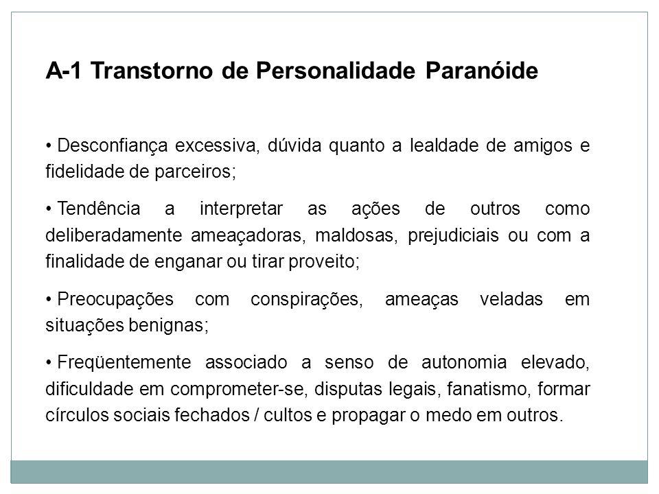 Personalidade A-1 Transtorno de Personalidade Paranóide Desconfiança excessiva, dúvida quanto a lealdade de amigos e fidelidade de parceiros; Tendênci
