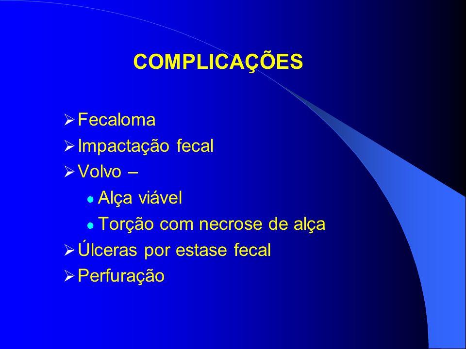 COMPLICAÇÕES Fecaloma Impactação fecal Volvo – Alça viável Torção com necrose de alça Úlceras por estase fecal Perfuração