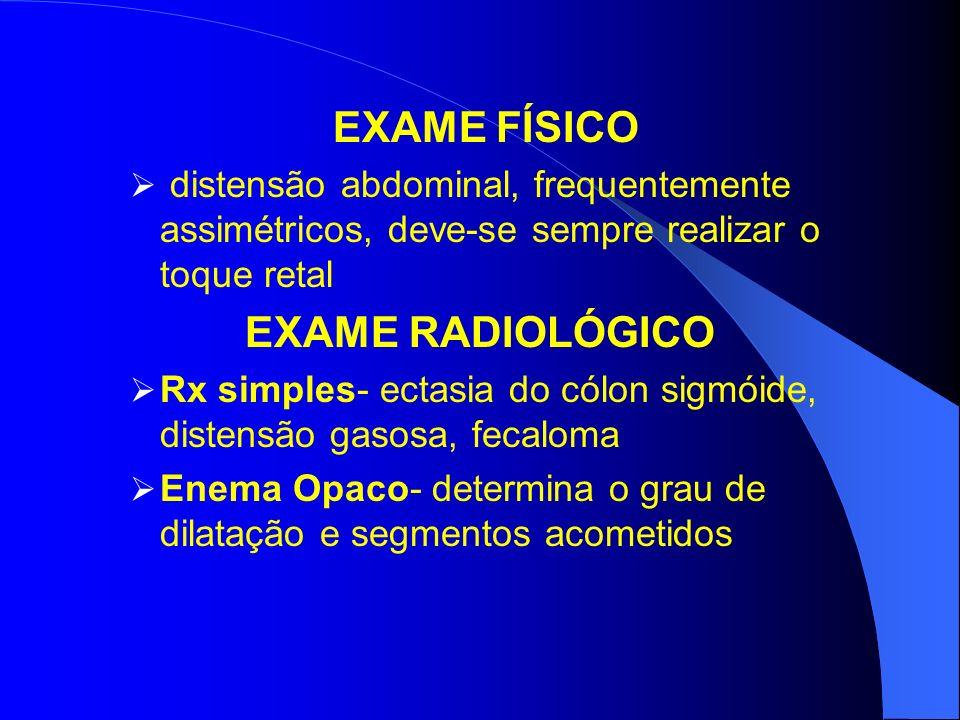 EXAME FÍSICO distensão abdominal, frequentemente assimétricos, deve-se sempre realizar o toque retal EXAME RADIOLÓGICO Rx simples- ectasia do cólon sigmóide, distensão gasosa, fecaloma Enema Opaco- determina o grau de dilatação e segmentos acometidos
