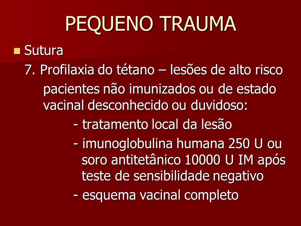 PEQUENO TRAUMA Sutura Sutura 7. Profilaxia do tétano – lesões de alto risco pacientes não imunizados ou de estado vacinal desconhecido ou duvidoso: -