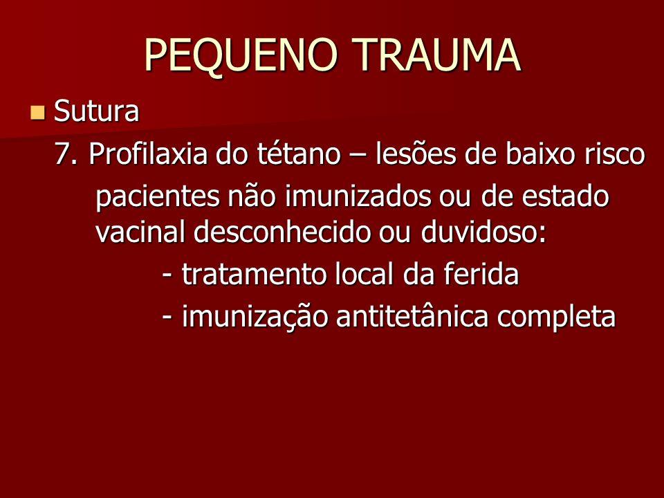PEQUENO TRAUMA Sutura Sutura 7. Profilaxia do tétano – lesões de baixo risco pacientes não imunizados ou de estado vacinal desconhecido ou duvidoso: -
