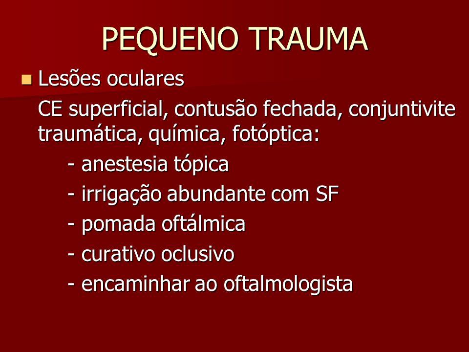 PEQUENO TRAUMA Lesões oculares Lesões oculares CE superficial, contusão fechada, conjuntivite traumática, química, fotóptica: - anestesia tópica - irr