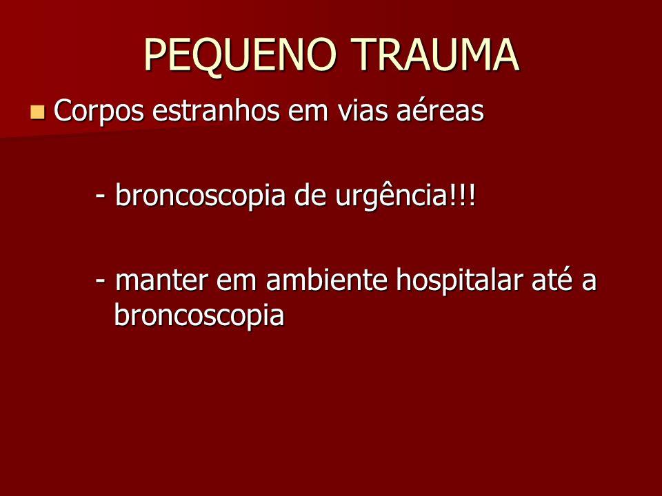 PEQUENO TRAUMA Corpos estranhos em vias aéreas Corpos estranhos em vias aéreas - broncoscopia de urgência!!! - manter em ambiente hospitalar até a bro