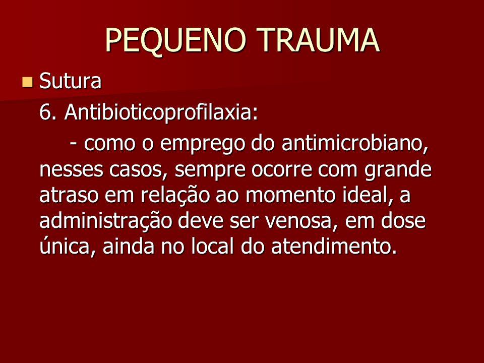 PEQUENO TRAUMA Sutura Sutura 6. Antibioticoprofilaxia: - como o emprego do antimicrobiano, nesses casos, sempre ocorre com grande atraso em relação ao