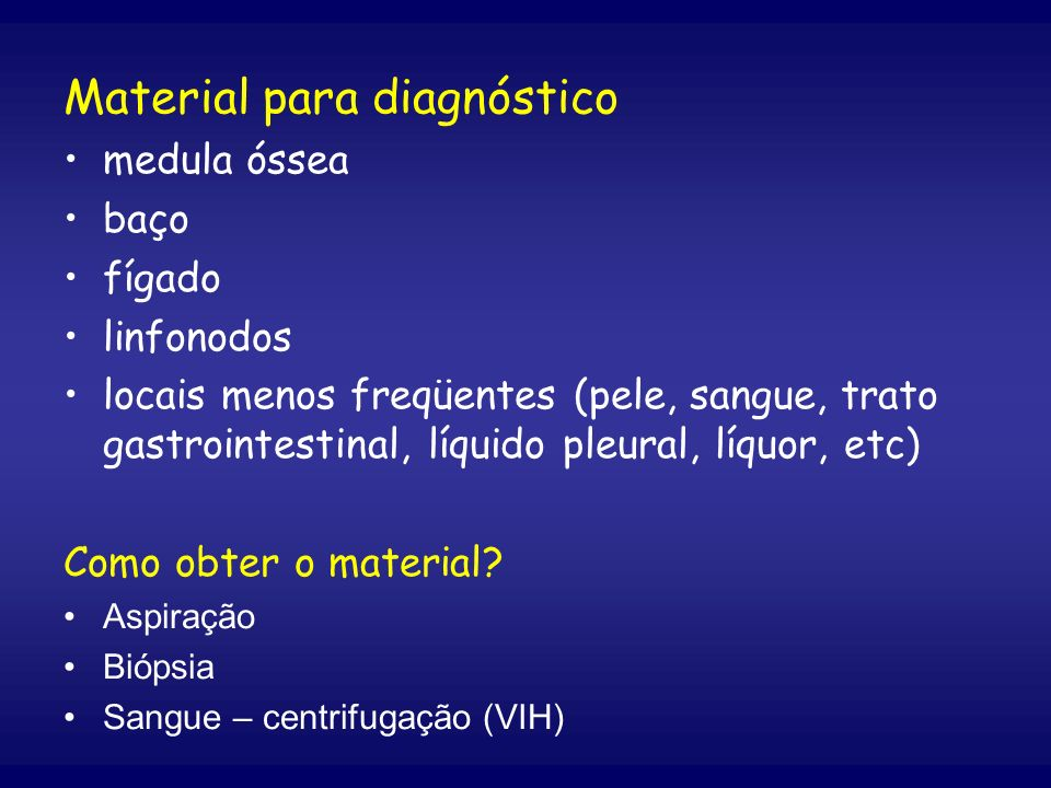 Material para diagnóstico medula óssea baço fígado linfonodos locais menos freqüentes (pele, sangue, trato gastrointestinal, líquido pleural, líquor,
