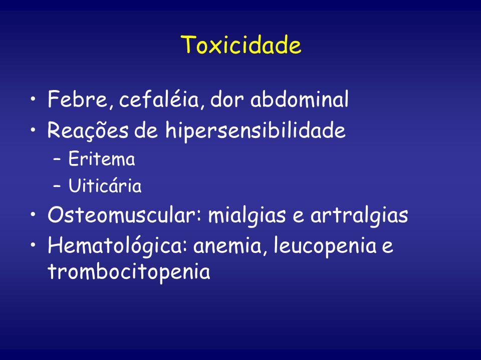 Toxicidade Febre, cefaléia, dor abdominal Reações de hipersensibilidade –Eritema –Uiticária Osteomuscular: mialgias e artralgias Hematológica: anemia,