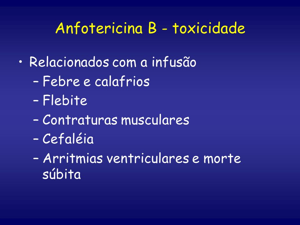 Relacionados com a infusão –Febre e calafrios –Flebite –Contraturas musculares –Cefaléia –Arritmias ventriculares e morte súbita Anfotericina B - toxi