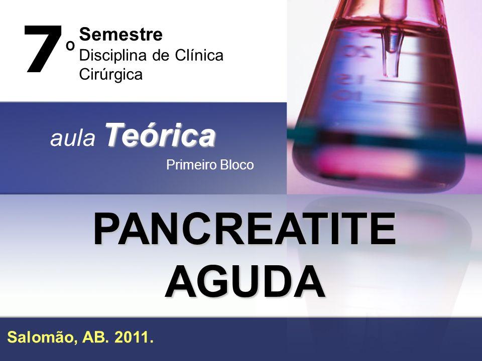 PANCREATITE AGUDA Teórica aula Teórica Primeiro Bloco 7º7º Semestre Disciplina de Clínica Cirúrgica Salomão, AB. 2011.