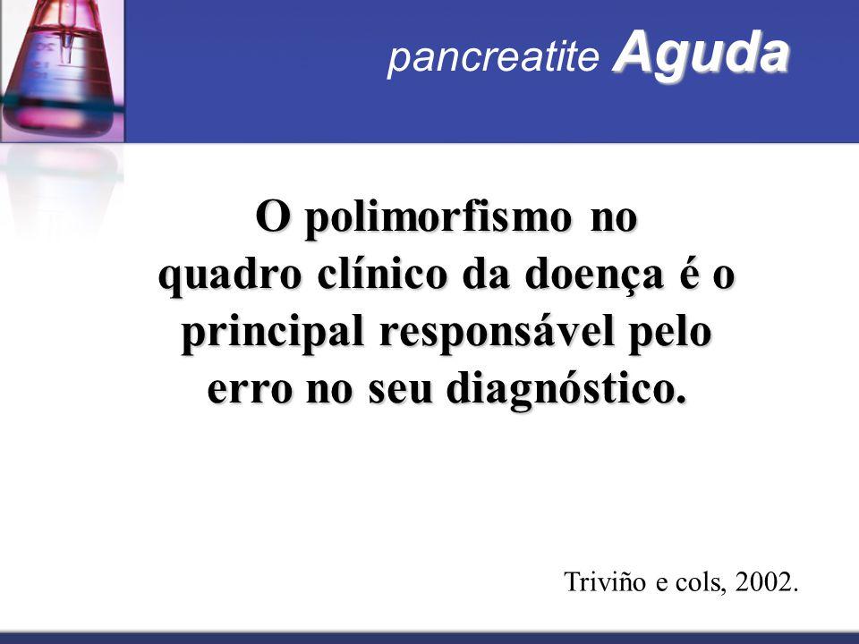 O polimorfismo no quadro clínico da doença é o principal responsável pelo erro no seu diagnóstico. Aguda pancreatite Aguda Triviño e cols, 2002.