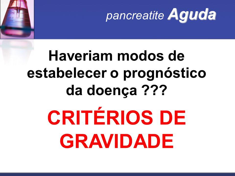 Aguda pancreatite Aguda Haveriam modos de estabelecer o prognóstico da doença ??? CRITÉRIOS DE GRAVIDADE