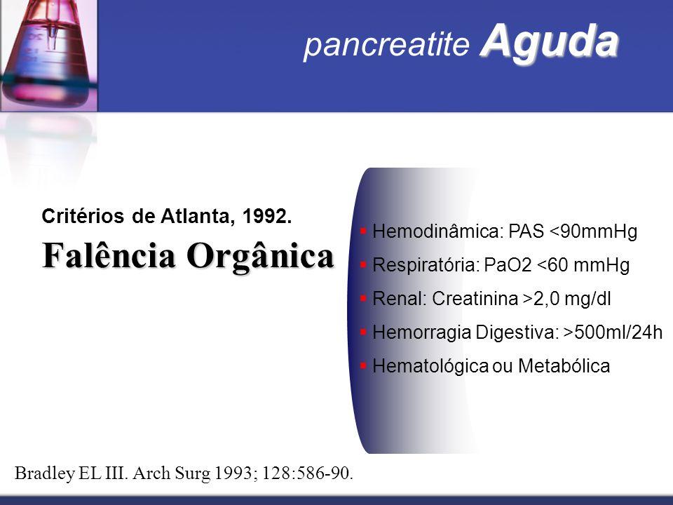 Aguda pancreatite Aguda Critérios de Atlanta, 1992. Falência Orgânica Hemodinâmica: PAS <90mmHg Respiratória: PaO2 <60 mmHg Renal: Creatinina >2,0 mg/