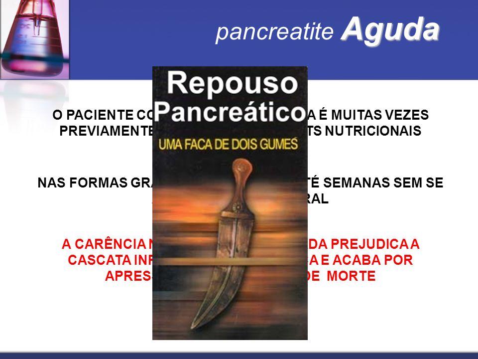 Aguda pancreatite Aguda O PACIENTE COM PANCREATITE AGUDA É MUITAS VEZES PREVIAMENTE PORTADOR DE DÉFICITS NUTRICIONAIS (ALCOOL) NAS FORMAS GRAVES PODER
