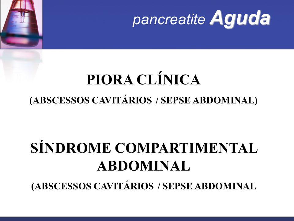 PIORA CLÍNICA (ABSCESSOS CAVITÁRIOS / SEPSE ABDOMINAL) SÍNDROME COMPARTIMENTAL ABDOMINAL (ABSCESSOS CAVITÁRIOS / SEPSE ABDOMINAL Aguda pancreatite Agu