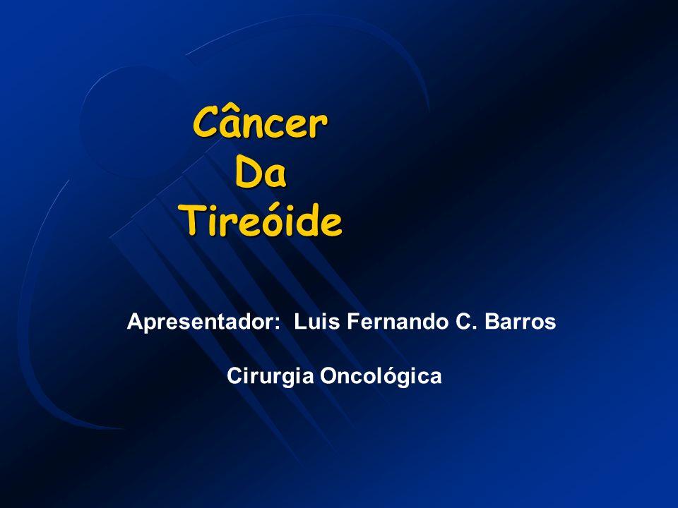 CâncerDaTireóide Apresentador: Luis Fernando C. Barros Cirurgia Oncológica