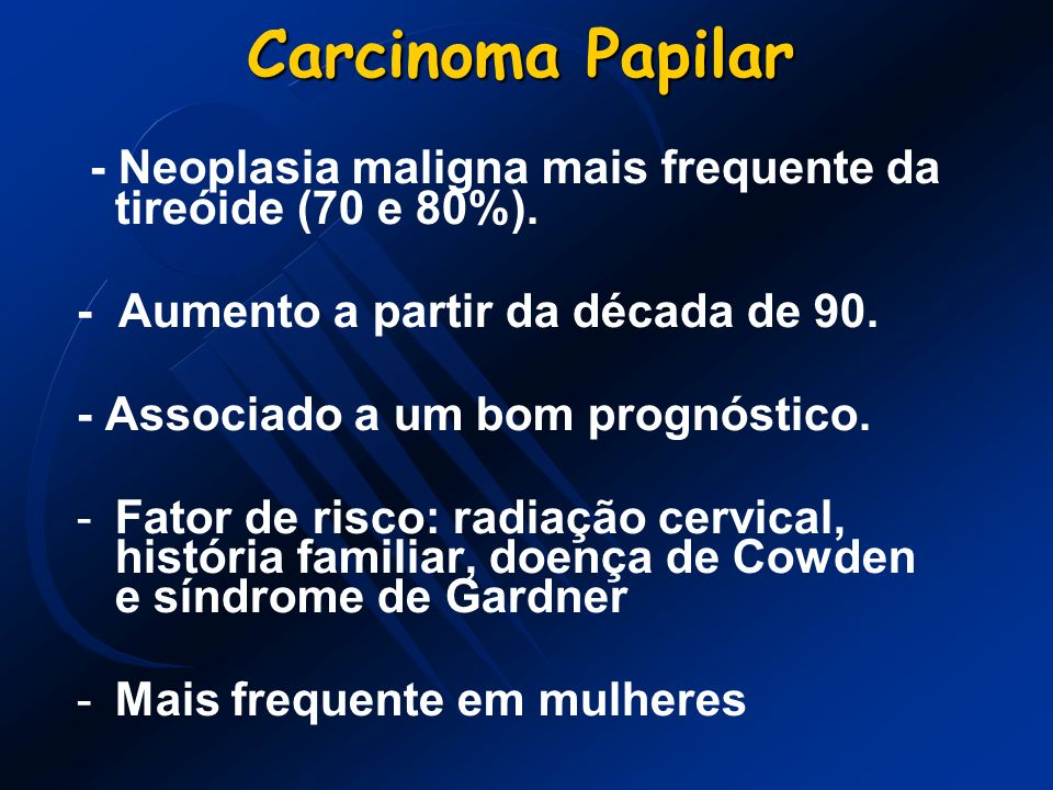 Carcinoma Papilar - Neoplasia maligna mais frequente da tireóide (70 e 80%). - Aumento a partir da década de 90. - Associado a um bom prognóstico. -Fa