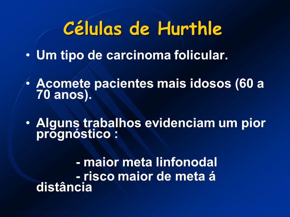 Células de Hurthle Células de Hurthle Um tipo de carcinoma folicular. Acomete pacientes mais idosos (60 a 70 anos). Alguns trabalhos evidenciam um pio