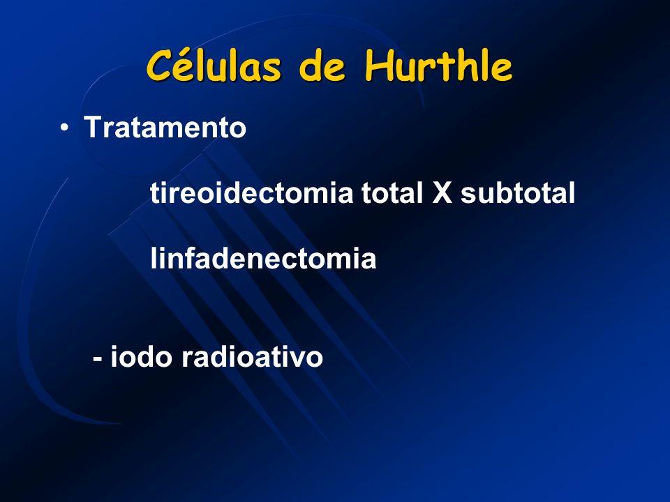 Células de Hurthle Células de Hurthle Tratamento tireoidectomia total X subtotal linfadenectomia - iodo radioativo