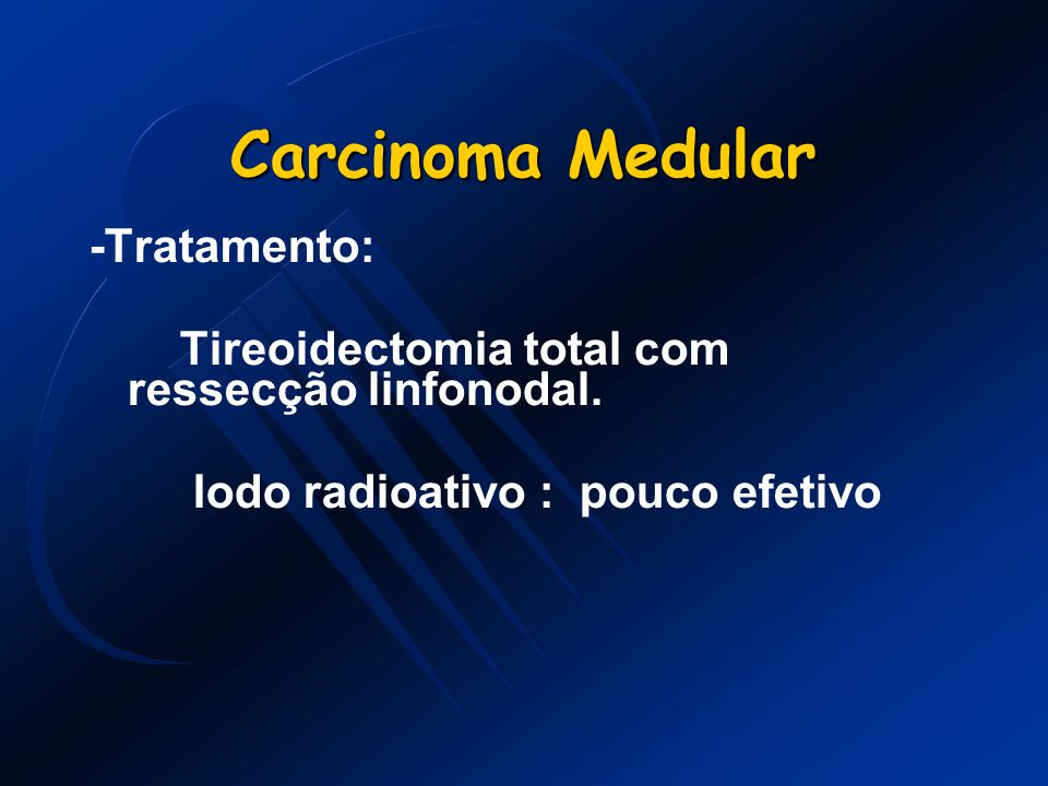 Carcinoma Medular -Tratamento: Tireoidectomia total com ressecção linfonodal. Iodo radioativo : pouco efetivo
