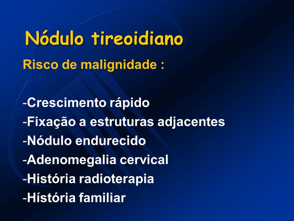 Nódulo tireoidiano Risco de malignidade : -Crescimento rápido -Fixação a estruturas adjacentes -Nódulo endurecido -Adenomegalia cervical -História rad