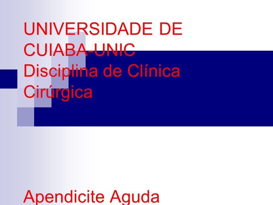 UNIVERSIDADE DE CUIABA-UNIC Disciplina de Clínica Cirúrgica Apendicite Aguda