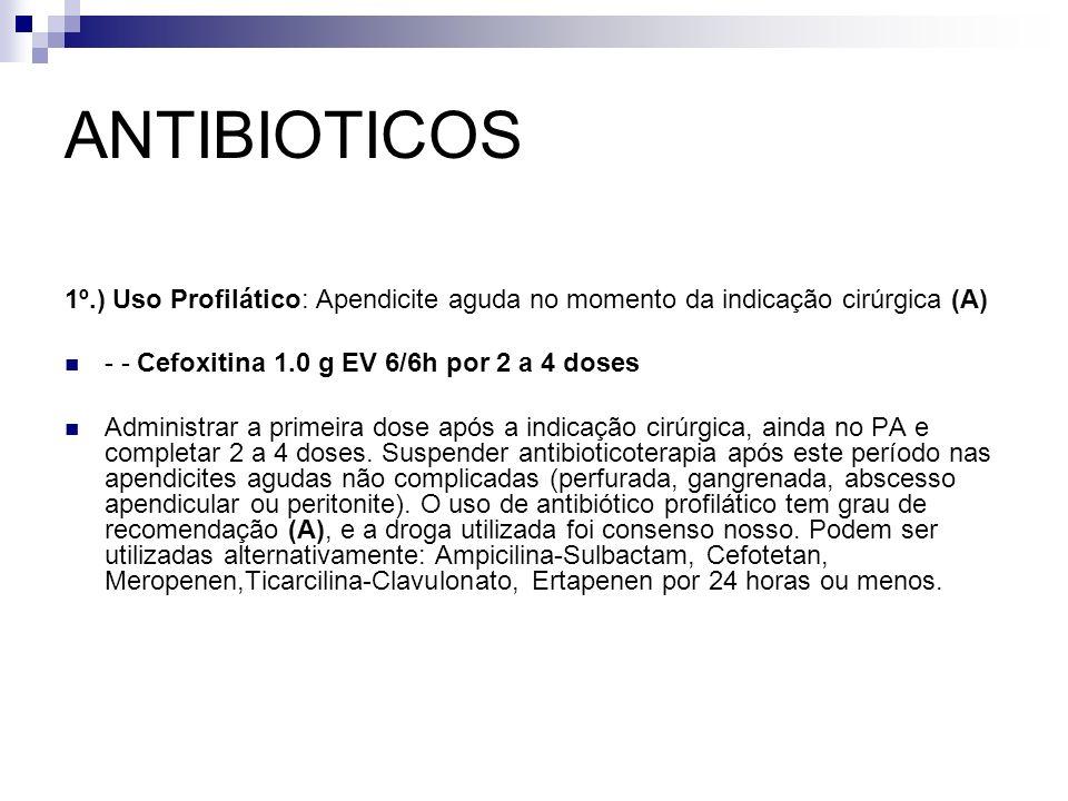 ANTIBIOTICOS 1º.) Uso Profilático: Apendicite aguda no momento da indicação cirúrgica (A) - - Cefoxitina 1.0 g EV 6/6h por 2 a 4 doses Administrar a p