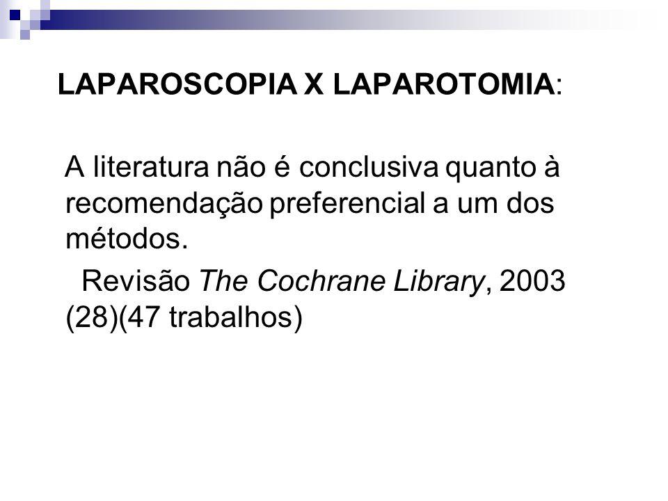 LAPAROSCOPIA X LAPAROTOMIA: A literatura não é conclusiva quanto à recomendação preferencial a um dos métodos. Revisão The Cochrane Library, 2003 (28)