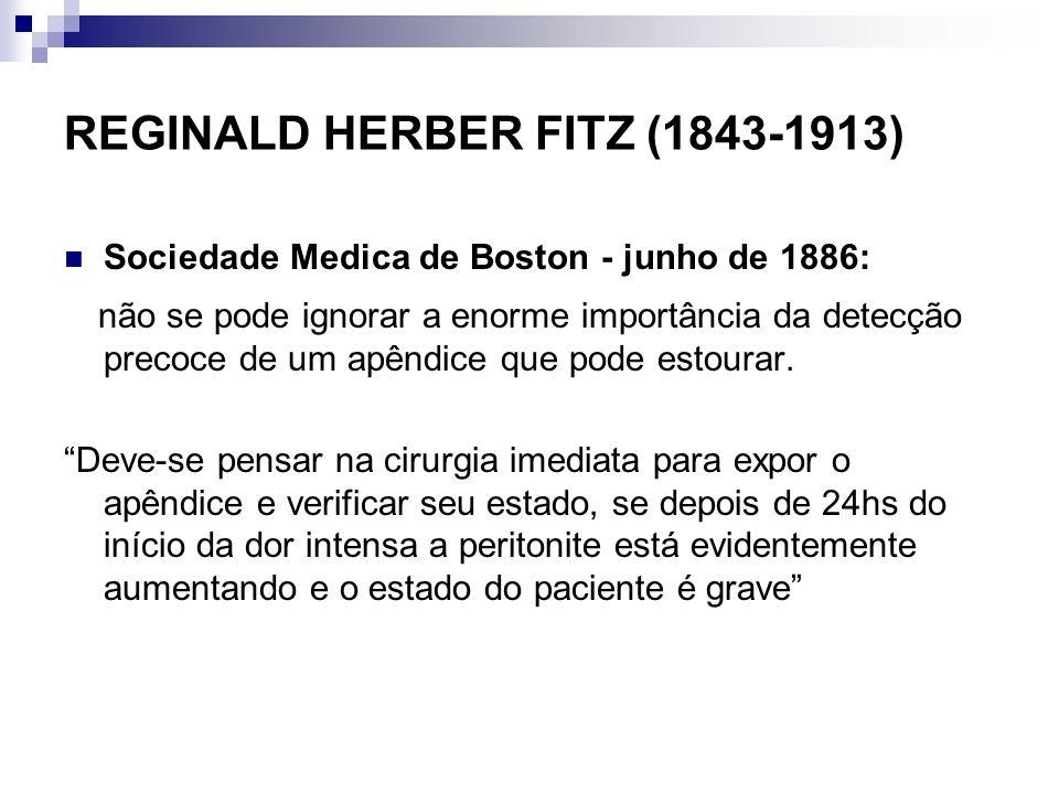 REGINALD HERBER FITZ (1843-1913) Sociedade Medica de Boston - junho de 1886: não se pode ignorar a enorme importância da detecção precoce de um apêndi