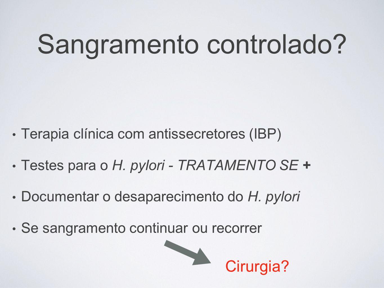 Sangramento controlado? Terapia clínica com antissecretores (IBP) Testes para o H. pylori - TRATAMENTO SE + Documentar o desaparecimento do H. pylori