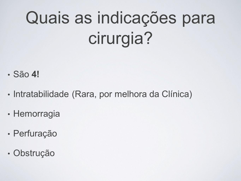 Quais as indicações para cirurgia? São 4! Intratabilidade (Rara, por melhora da Clínica) Hemorragia Perfuração Obstrução