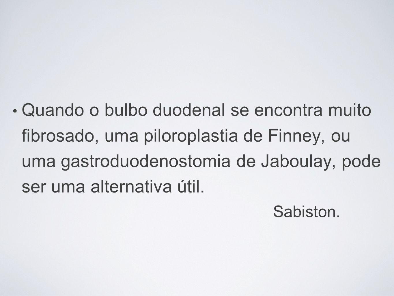 Quando o bulbo duodenal se encontra muito fibrosado, uma piloroplastia de Finney, ou uma gastroduodenostomia de Jaboulay, pode ser uma alternativa úti