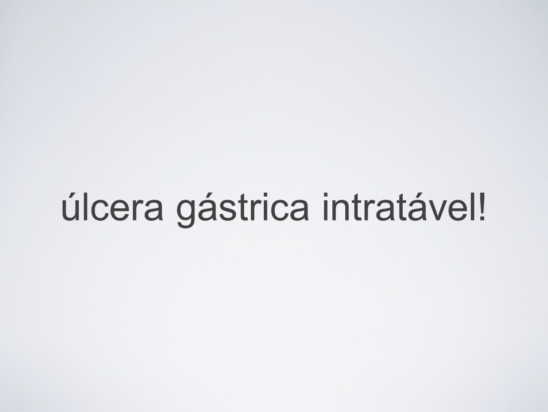 úlcera gástrica intratável!
