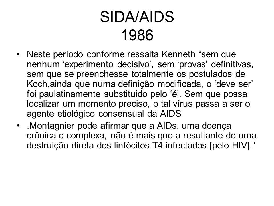 SIDA/AIDs 1989 Duesberg O HIV não é o agente etiológico da AIDS, e sim apenas um marcador A própria AIDS não é propriamente uma doença, mas apenas uma síndrome decorrente da asssociação de doenças já conhecidas Argumentação é extensa e com falhas em muitos pontos A hipótese de causalidade pelo HIV não preenche os critérios formais de Koch O consenso em torno desta hipótese foi estabelecido sem maior escrutrínio e que a mesma foi aceita pelas autoridades sanitárias americanas e por retrovirologistas muito precocemente