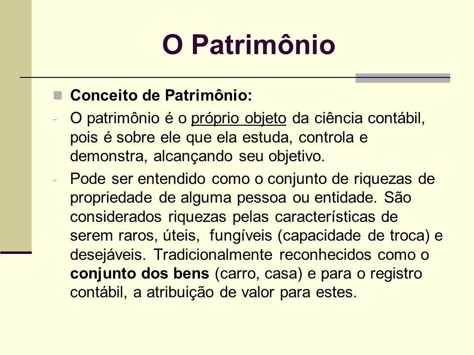 O Patrimônio Conceito de Patrimônio: - O patrimônio é o próprio objeto da ciência contábil, pois é sobre ele que ela estuda, controla e demonstra, alc