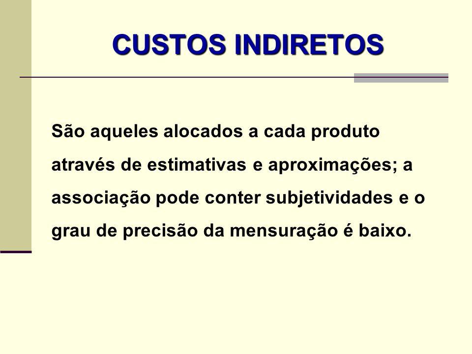 CUSTOS INDIRETOS São aqueles alocados a cada produto através de estimativas e aproximações; a associação pode conter subjetividades e o grau de precis