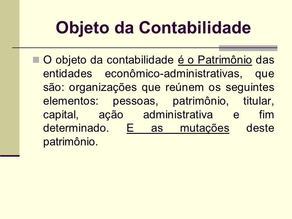 Objeto da Contabilidade O objeto da contabilidade é o Patrimônio das entidades econômico-administrativas, que são: organizações que reúnem os seguinte