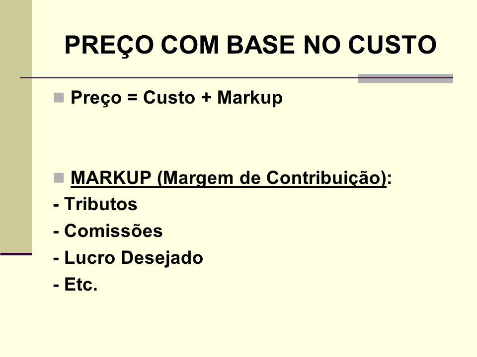 PREÇO COM BASE NO CUSTO Preço = Custo + Markup MARKUP (Margem de Contribuição): - Tributos - Comissões - Lucro Desejado - Etc.