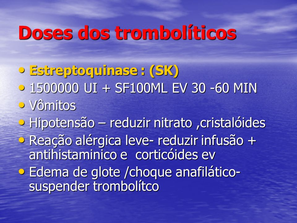 Doses dos trombolíticos Estreptoquinase : (SK) Estreptoquinase : (SK) 1500000 UI + SF100ML EV 30 -60 MIN 1500000 UI + SF100ML EV 30 -60 MIN Vômitos Vô