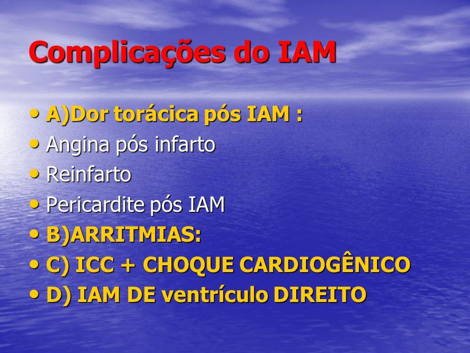 Complicações do IAM A)Dor torácica pós IAM : A)Dor torácica pós IAM : Angina pós infarto Angina pós infarto Reinfarto Reinfarto Pericardite pós IAM Pe